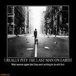 I Really Pity The Last Man On Earth